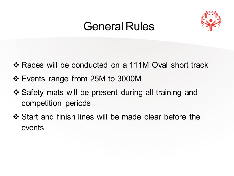 General Rules Races will be conducted on a 111M Oval short track Events range from 25M to 3000M Safety mats will be present during all training and co