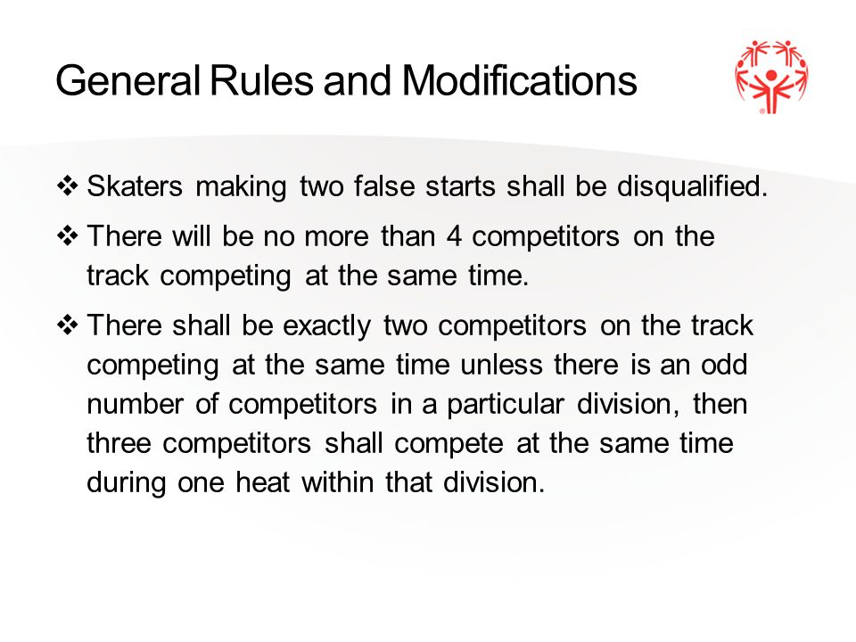 General Rules and Modifications Skaters making two false starts shall be disqualified. There will be no more than 4 competitors on the track competing