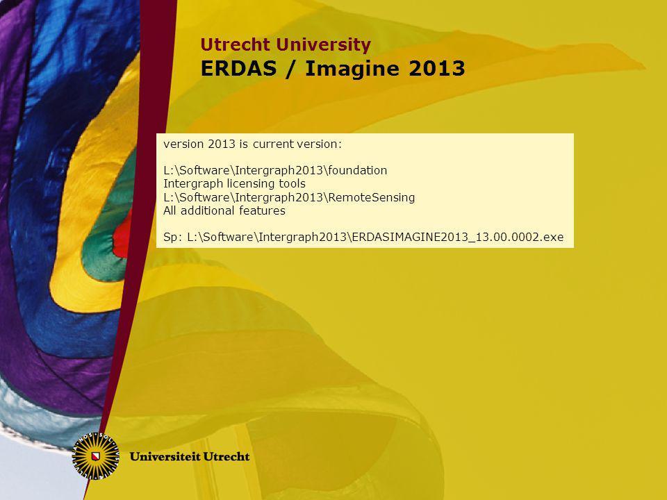Utrecht University ERDAS / Imagine 2013 version 2013 is current version: L:\Software\Intergraph2013\foundation Intergraph licensing tools L:\Software\