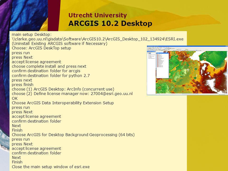 Utrecht University ARCGIS 10.2 Desktop main setup Desktop: \\clarke.geo.uu.nl\gisdata\Software\ArcGIS10.2\ArcGIS_Desktop_102_134924\ESRI.exe (Uninstal