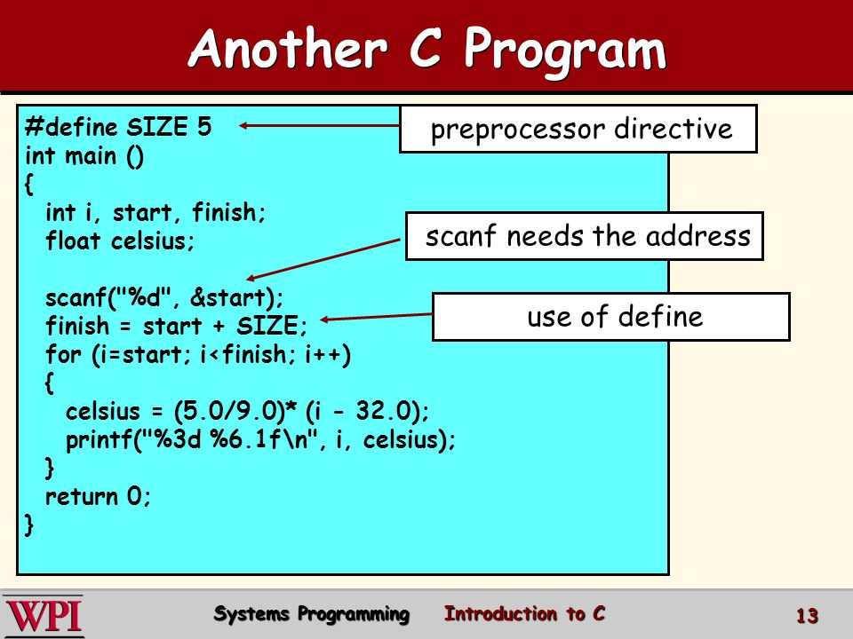 #define SIZE 5 int main () { int i, start, finish; float celsius; scanf( %d , &start); finish = start + SIZE; for (i=start; i<finish; i++) { celsius = (5.0/9.0)* (i - 32.0); printf( %3d %6.1f\n , i, celsius); } return 0; } Another C Program preprocessor directive scanf needs the address use of define Systems Programming Introduction to C 13