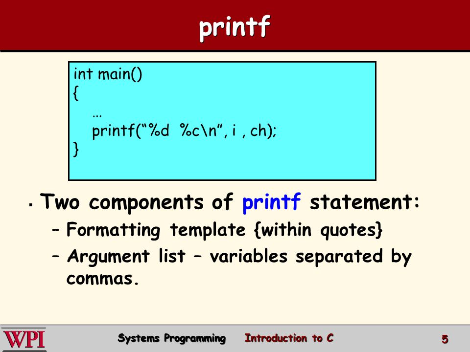 printf Formatting template: Argument list matches up with % Some of the argument types: – –%d integers – –%f floating-point numbers – –%c characters int main() { … printf(%d %f %c\n, i, fvar, ch); } Systems Programming Introduction to C 6