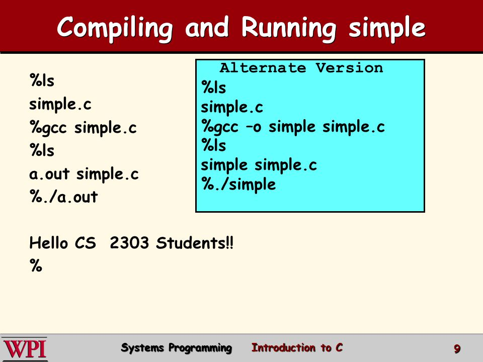 Compiling and Running simple %ls simple.c %gcc simple.c %ls a.out simple.c %./a.out Hello CS 2303 Students!.
