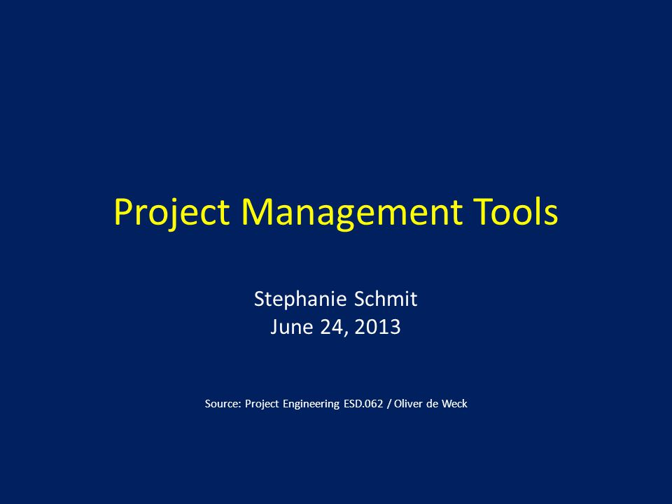 Project Management Tools Stephanie Schmit June 24, 2013 Source: Project Engineering ESD.062 / Oliver de Weck