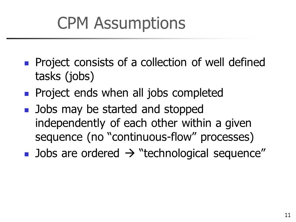 11 CPM Assumptions Project consists of a collection of well defined tasks (jobs) Project ends when all jobs completed Jobs may be started and stopped independently of each other within a given sequence (no continuous-flow processes) Jobs are ordered technological sequence