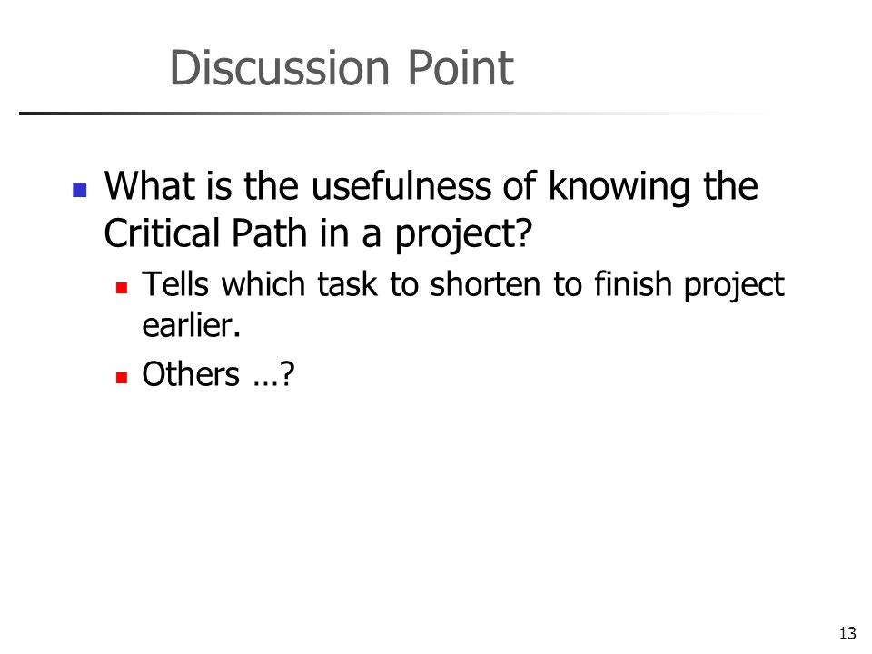 13 Discussion Point What is the usefulness of knowing the Critical Path in a project.