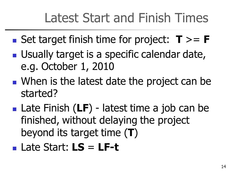 14 Latest Start and Finish Times Set target finish time for project: T >= F Usually target is a specific calendar date, e.g.