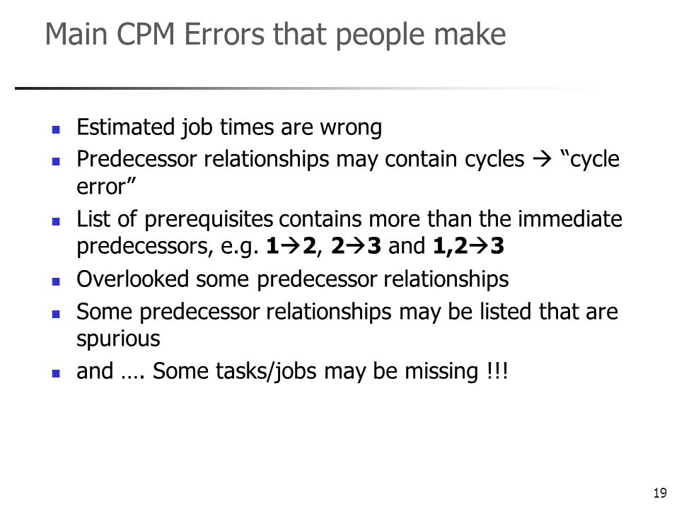 19 Main CPM Errors that people make Estimated job times are wrong Predecessor relationships may contain cycles cycle error List of prerequisites contains more than the immediate predecessors, e.g.