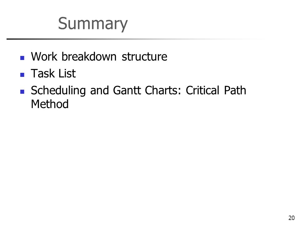 20 Summary Work breakdown structure Task List Scheduling and Gantt Charts: Critical Path Method