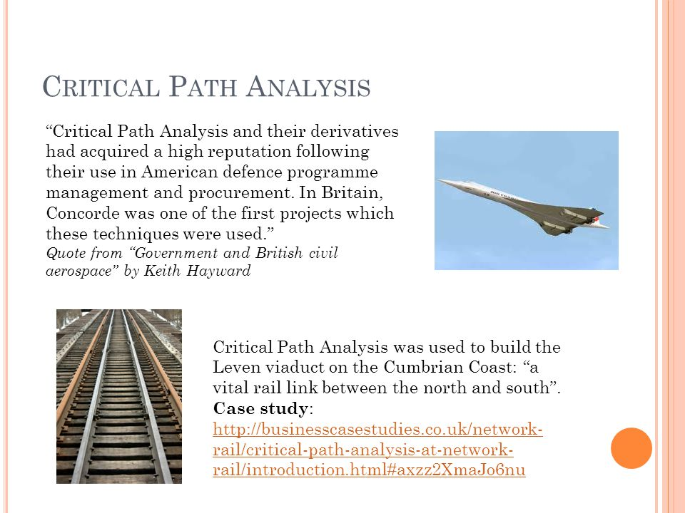 C RITICAL P ATH A NALYSIS Critical Path Analysis and their derivatives had acquired a high reputation following their use in American defence programme management and procurement.