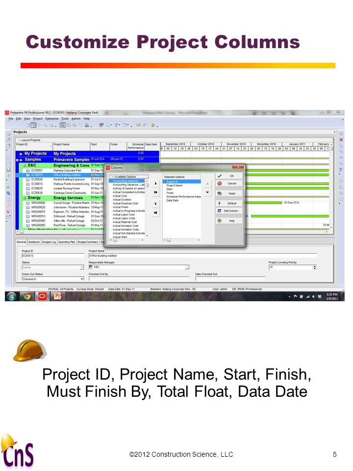 Customize Project Columns ©2012 Construction Science, LLC5 Project ID, Project Name, Start, Finish, Must Finish By, Total Float, Data Date