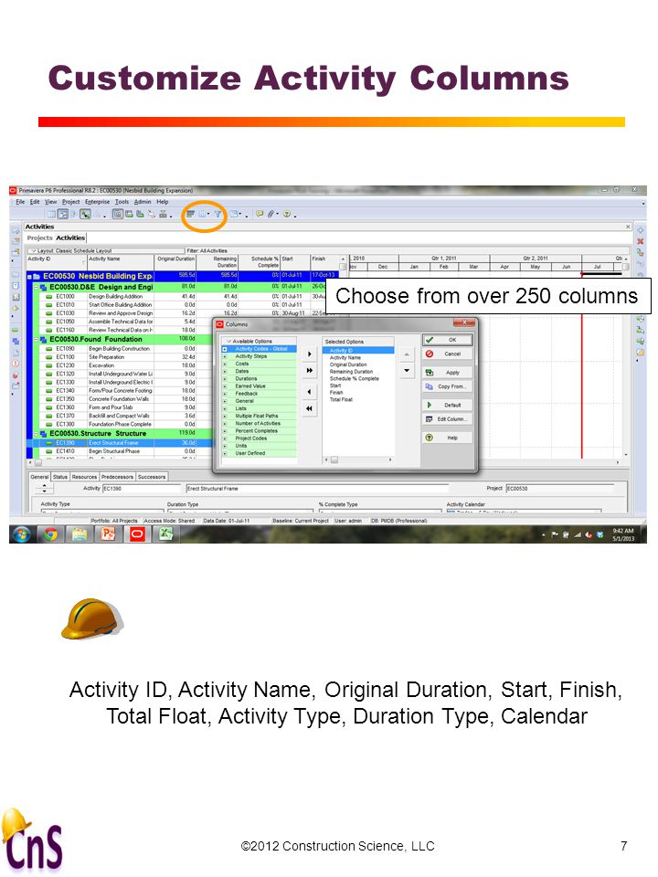 ©2012 Construction Science, LLC7 Customize Activity Columns Choose from over 250 columns Activity ID, Activity Name, Original Duration, Start, Finish, Total Float, Activity Type, Duration Type, Calendar