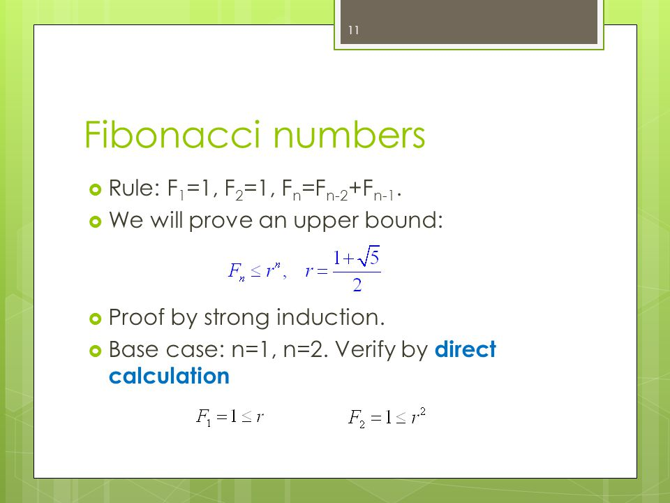 Fibonacci numbers Rule: F 1 =1, F 2 =1, F n =F n-2 +F n-1. We will prove an upper bound: Proof by strong induction. Base case: n=1, n=2. Verify by dir