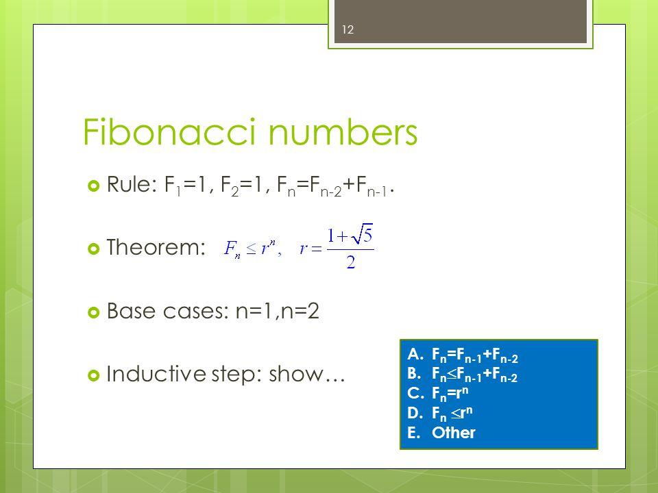 Fibonacci numbers Rule: F 1 =1, F 2 =1, F n =F n-2 +F n-1. Theorem: Base cases: n=1,n=2 Inductive step: show… 12 A.F n =F n-1 +F n-2 B.F n F n-1 +F n-