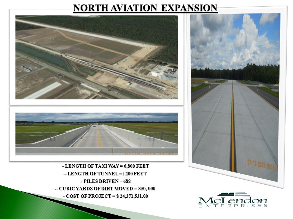 - - LENGTH OF TAXI WAY = 6,800 FEET - - LENGTH OF TUNNEL =1,200 FEET - - PILES DRIVEN = 688 - - CUBIC YARDS OF DIRT MOVED = 850, 000 - - COST OF PROJECT = $ 24,371,531.00 NORTH AVIATION EXPANSION