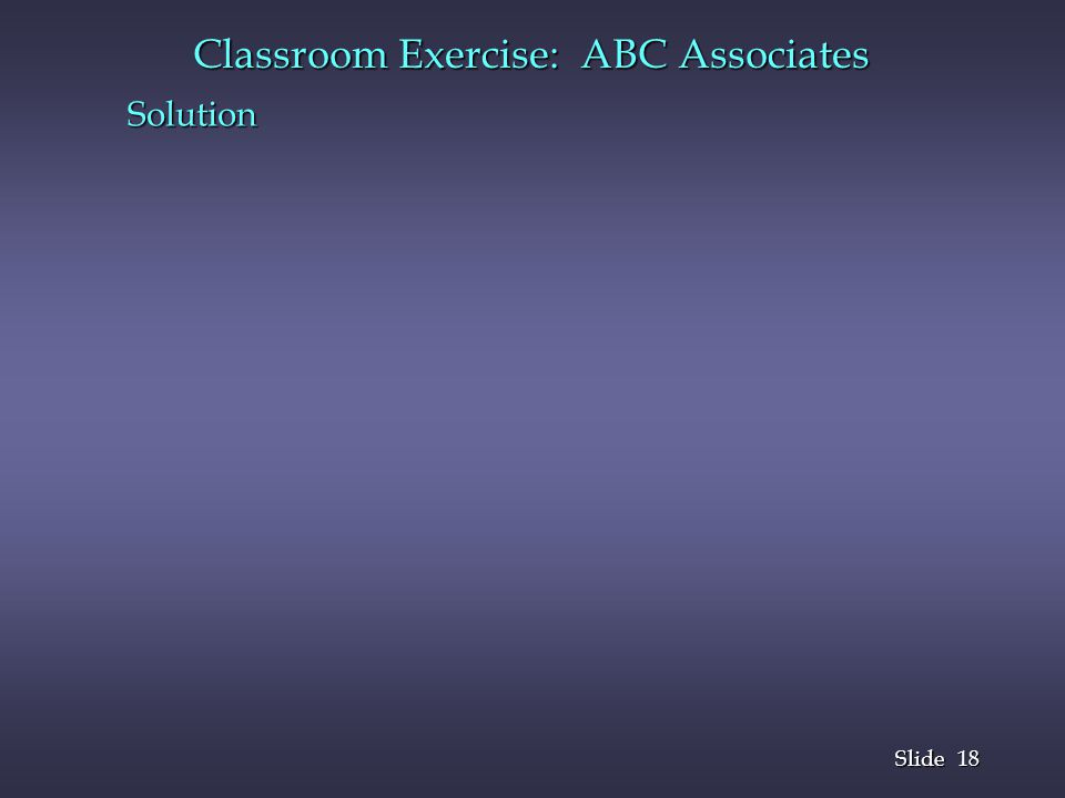 18 Slide Classroom Exercise: ABC Associates Solution