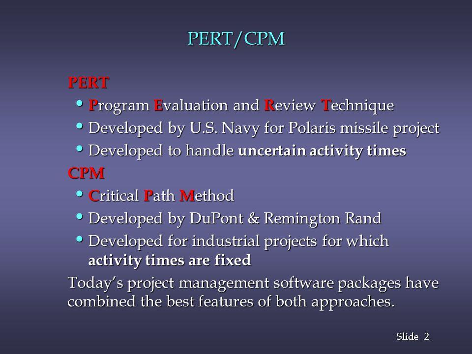 2 2 Slide PERT/CPM PERT P rogram E valuation and R eview T echnique P rogram E valuation and R eview T echnique Developed by U.S. Navy for Polaris mis