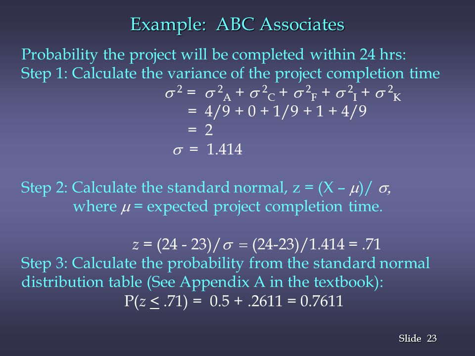 23 Slide Example: ABC Associates Probability the project will be completed within 24 hrs: Step 1: Calculate the variance of the project completion tim