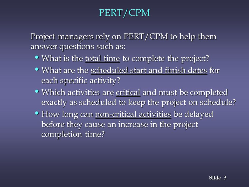 3 3 Slide PERT/CPM Project managers rely on PERT/CPM to help them answer questions such as: What is the total time to complete the project? What is th