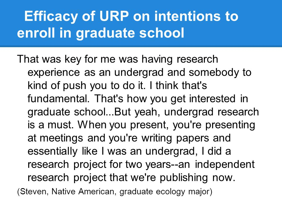 Efficacy of URP on intentions to enroll in graduate school That was key for me was having research experience as an undergrad and somebody to kind of push you to do it.