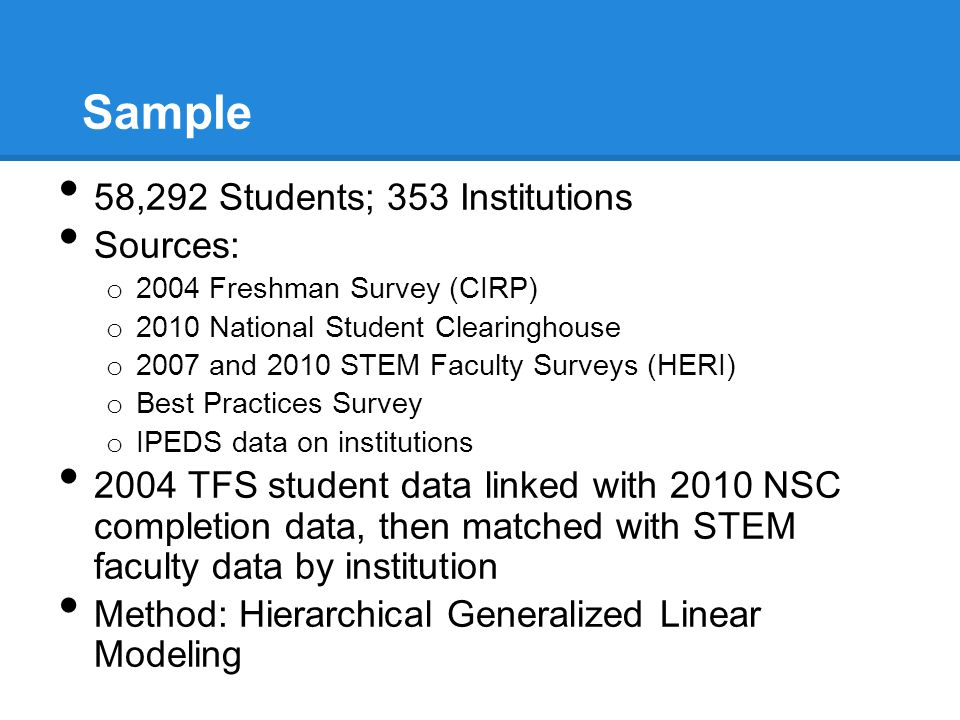 Sample 58,292 Students; 353 Institutions Sources: o 2004 Freshman Survey (CIRP) o 2010 National Student Clearinghouse o 2007 and 2010 STEM Faculty Surveys (HERI) o Best Practices Survey o IPEDS data on institutions 2004 TFS student data linked with 2010 NSC completion data, then matched with STEM faculty data by institution Method: Hierarchical Generalized Linear Modeling