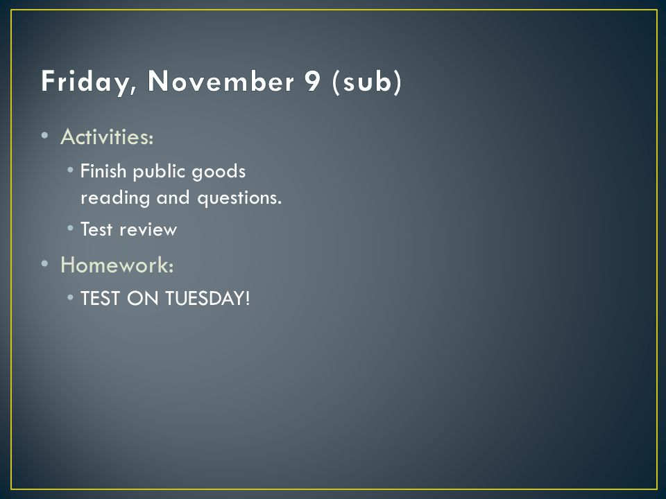 Activities: Finish public goods reading and questions. Test review Homework: TEST ON TUESDAY!