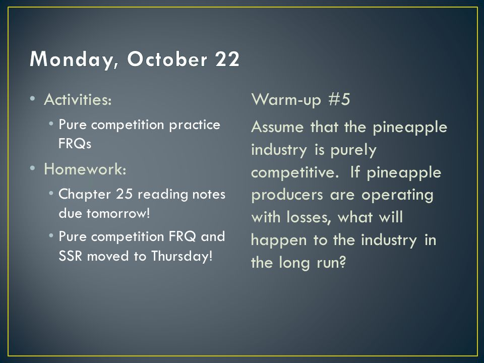 Activities: Pure competition practice FRQs Homework: Chapter 25 reading notes due tomorrow.