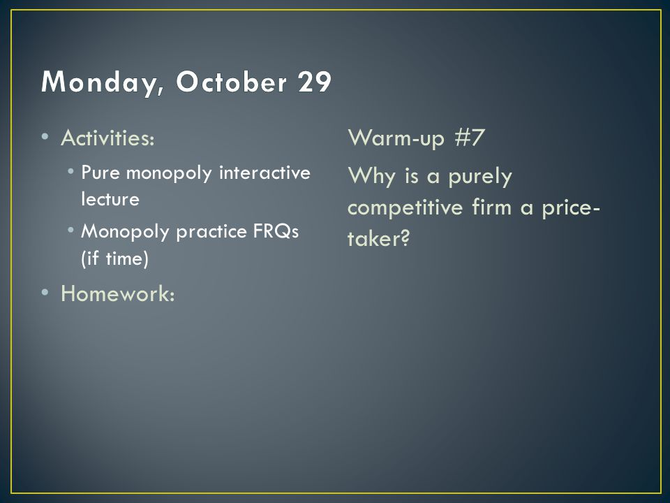 Activities: Pure monopoly interactive lecture Monopoly practice FRQs (if time) Homework: Warm-up #7 Why is a purely competitive firm a price- taker