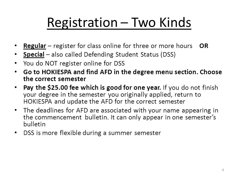 Registration – Two Kinds Regular – register for class online for three or more hours OR Special – also called Defending Student Status (DSS) You do NOT register online for DSS Go to HOKIESPA and find AFD in the degree menu section.