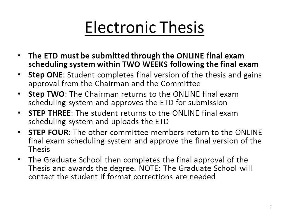 Electronic Thesis The ETD must be submitted through the ONLINE final exam scheduling system within TWO WEEKS following the final exam Step ONE: Student completes final version of the thesis and gains approval from the Chairman and the Committee Step TWO: The Chairman returns to the ONLINE final exam scheduling system and approves the ETD for submission STEP THREE: The student returns to the ONLINE final exam scheduling system and uploads the ETD STEP FOUR: The other committee members return to the ONLINE final exam scheduling system and approve the final version of the Thesis The Graduate School then completes the final approval of the Thesis and awards the degree.