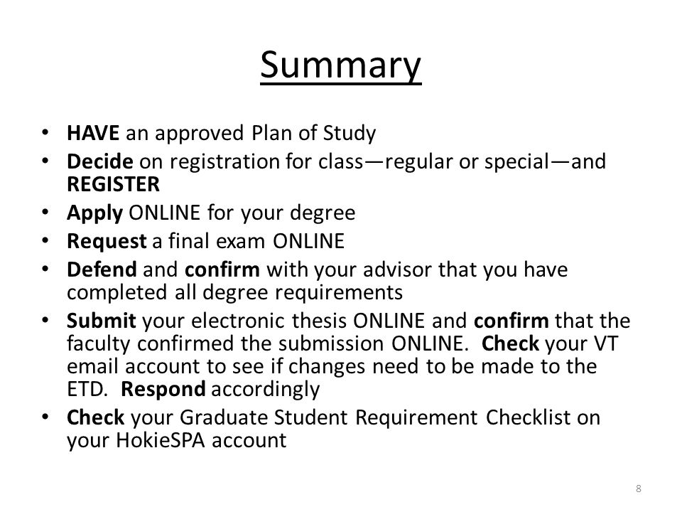 Summary HAVE an approved Plan of Study Decide on registration for classregular or specialand REGISTER Apply ONLINE for your degree Request a final exam ONLINE Defend and confirm with your advisor that you have completed all degree requirements Submit your electronic thesis ONLINE and confirm that the faculty confirmed the submission ONLINE.