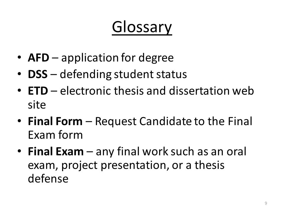 Glossary AFD – application for degree DSS – defending student status ETD – electronic thesis and dissertation web site Final Form – Request Candidate to the Final Exam form Final Exam – any final work such as an oral exam, project presentation, or a thesis defense 9