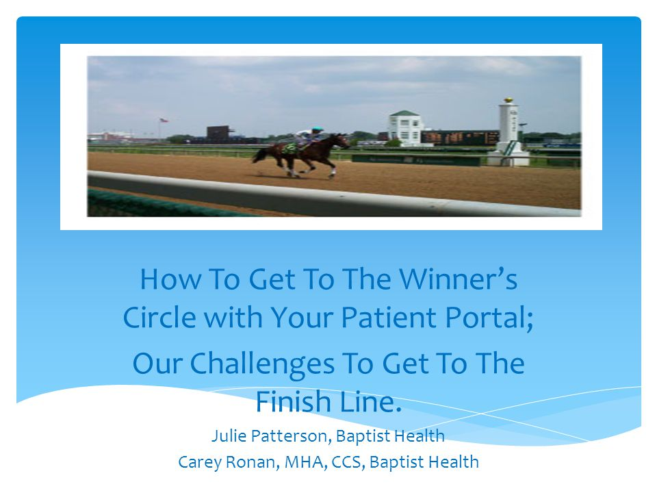 The Race to Implement Patient Portal Study the Program Call to the Post Starting Gate First Turn Down the Stretch Finish Line Winners Circle Questions/Discussion Agenda