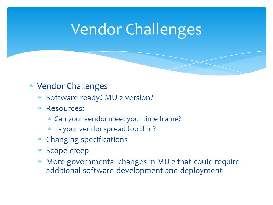 Vendor Challenges Software ready. MU 2 version. Resources: Can your vendor meet your time frame.