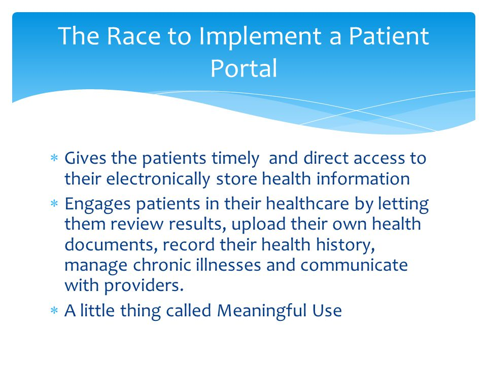 Gives the patients timely and direct access to their electronically store health information Engages patients in their healthcare by letting them review results, upload their own health documents, record their health history, manage chronic illnesses and communicate with providers.