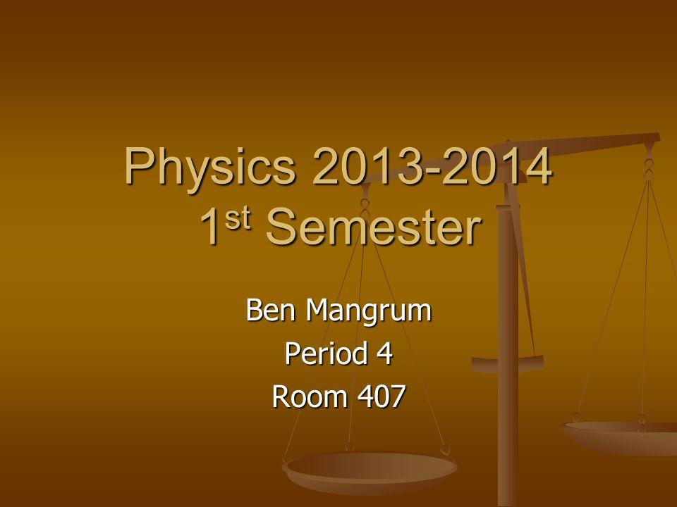 Physics 2013-2014 1 st Semester Ben Mangrum Period 4 Room 407