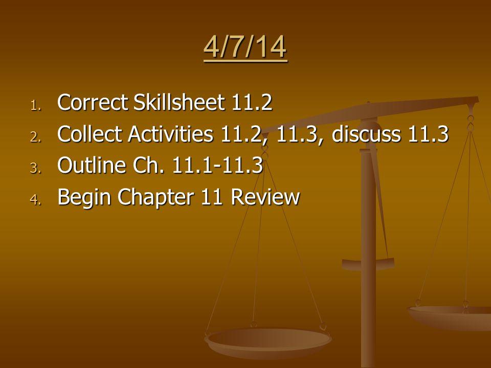 4/7/14 1. Correct Skillsheet 11.2 2. Collect Activities 11.2, 11.3, discuss 11.3 3.