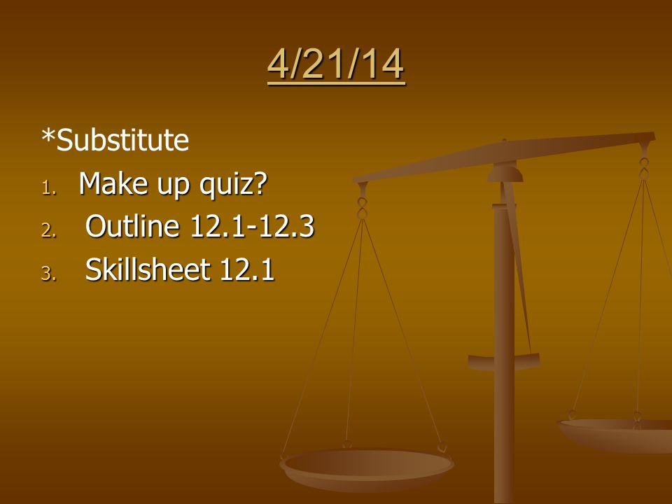 4/21/14 *Substitute 1. Make up quiz 2. Outline 12.1-12.3 3. Skillsheet 12.1