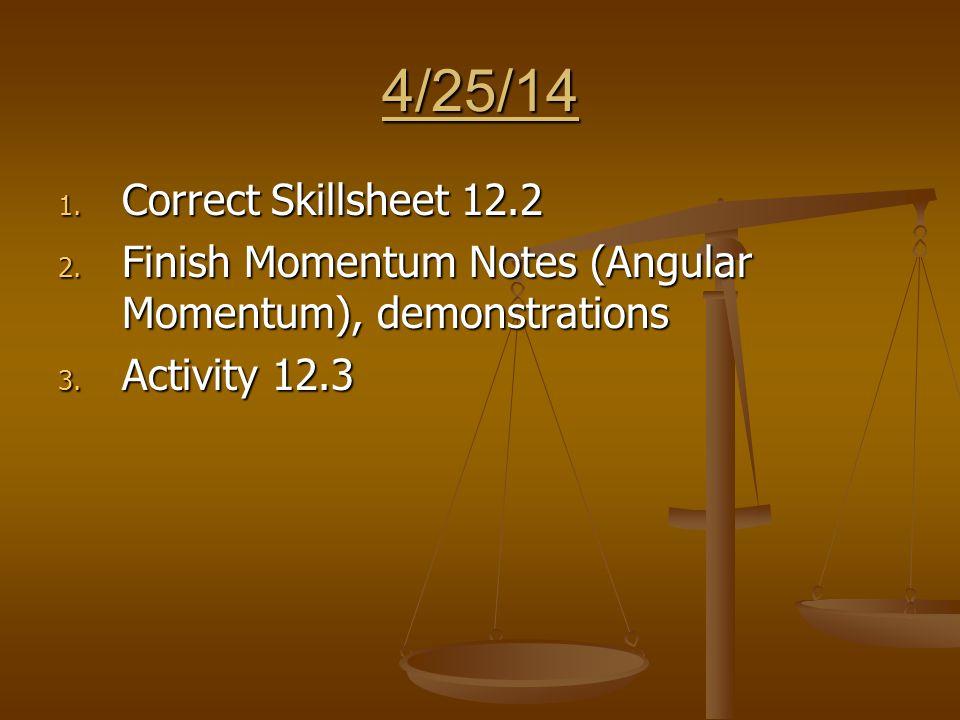 4/25/14 1. Correct Skillsheet 12.2 2. Finish Momentum Notes (Angular Momentum), demonstrations 3.