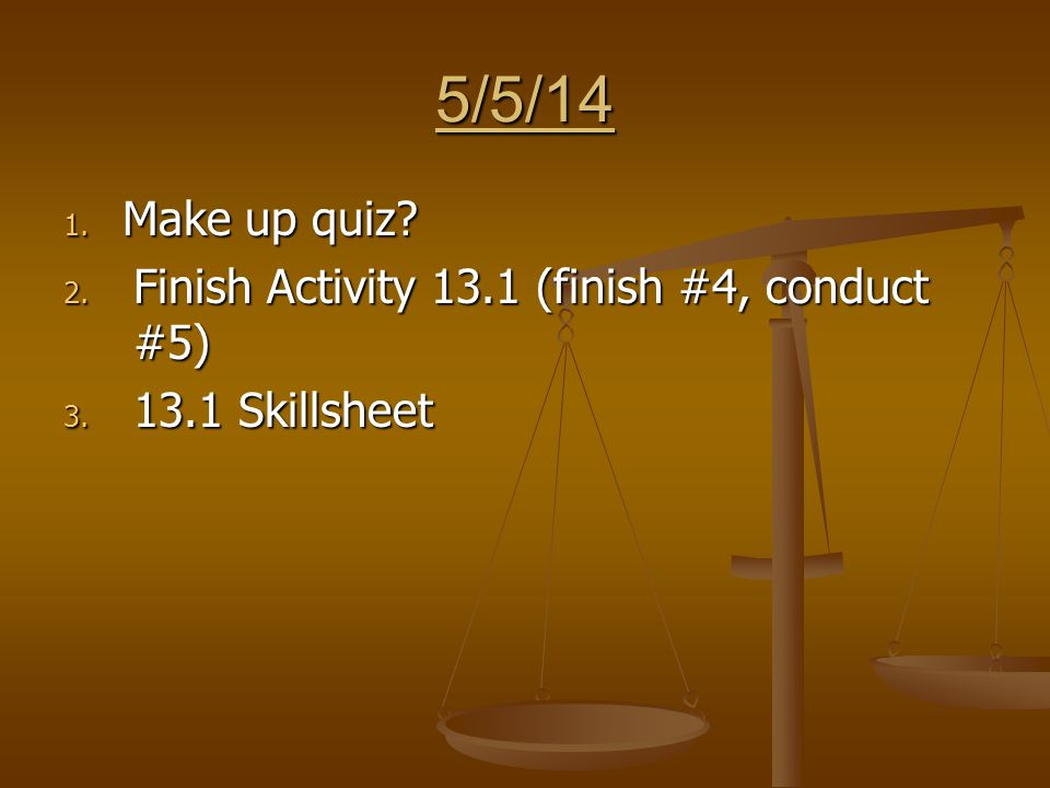 5/5/14 1. Make up quiz 2. Finish Activity 13.1 (finish #4, conduct #5) 3. 13.1 Skillsheet