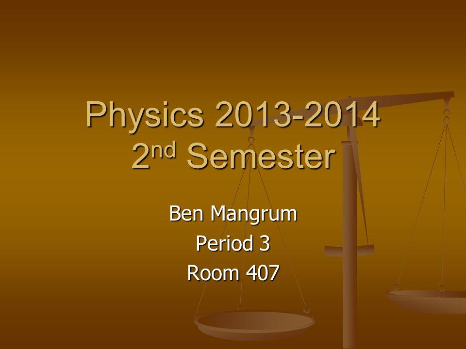 Physics 2013-2014 2 nd Semester Ben Mangrum Period 3 Room 407
