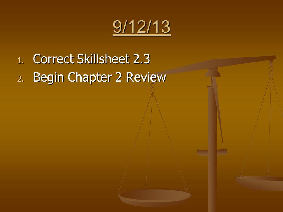 9/12/13 1. Correct Skillsheet 2.3 2. Begin Chapter 2 Review