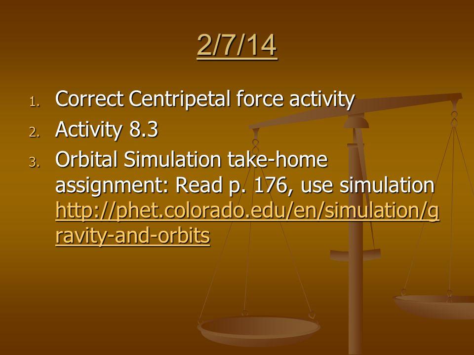 2/7/14 1. Correct Centripetal force activity 2. Activity 8.3 3.