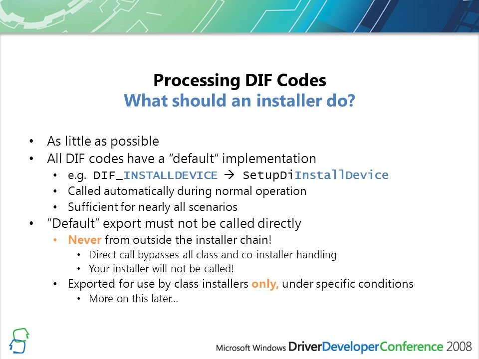As little as possible All DIF codes have a default implementation e.g. DIF_INSTALLDEVICE SetupDiInstallDevice Called automatically during normal opera
