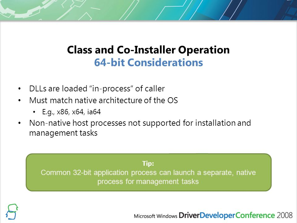Class and Co-Installer Operation 64-bit Considerations DLLs are loaded in-process of caller Must match native architecture of the OS E.g., x86, x64, i