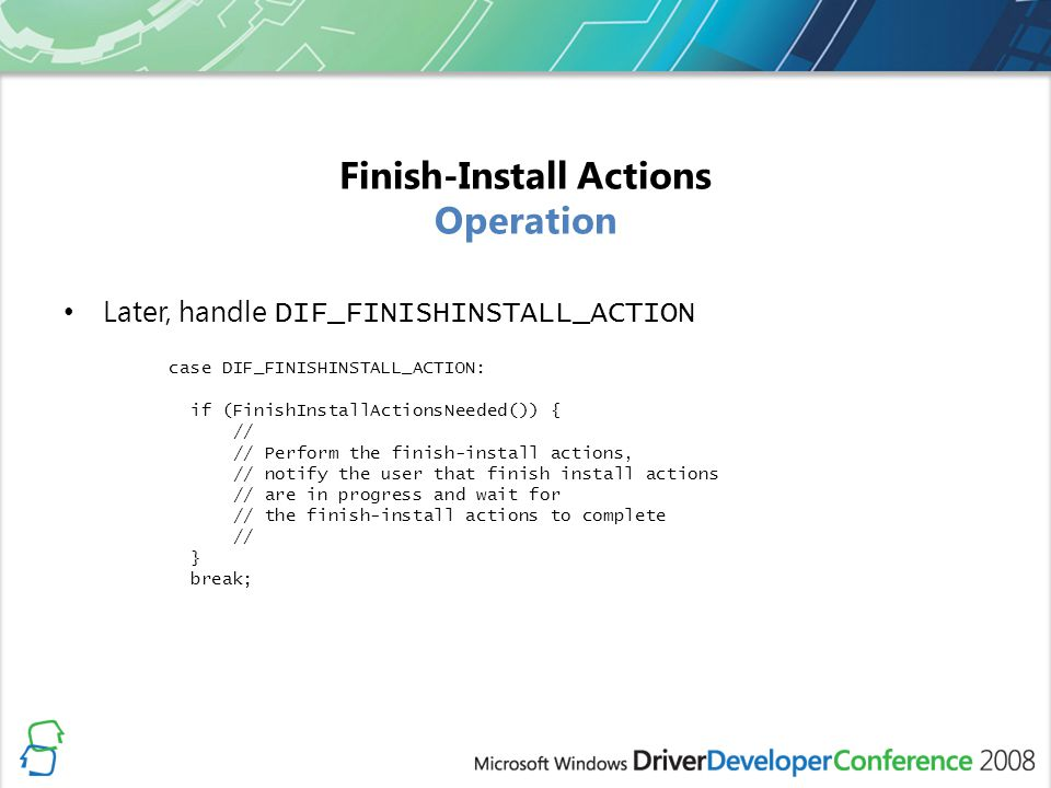 Finish-Install Actions Operation Later, handle DIF_FINISHINSTALL_ACTION case DIF_FINISHINSTALL_ACTION: if (FinishInstallActionsNeeded()) { // // Perfo
