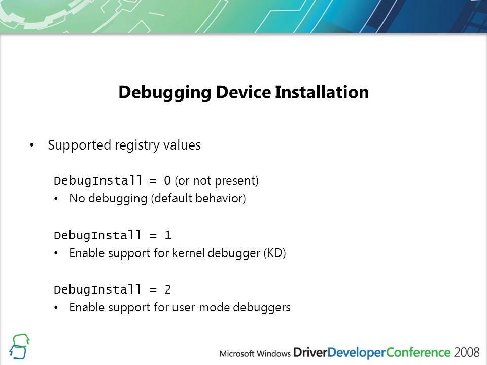 Debugging Device Installation Supported registry values DebugInstall = 0 (or not present) No debugging (default behavior) DebugInstall = 1 Enable support for kernel debugger (KD) DebugInstall = 2 Enable support for user-mode debuggers