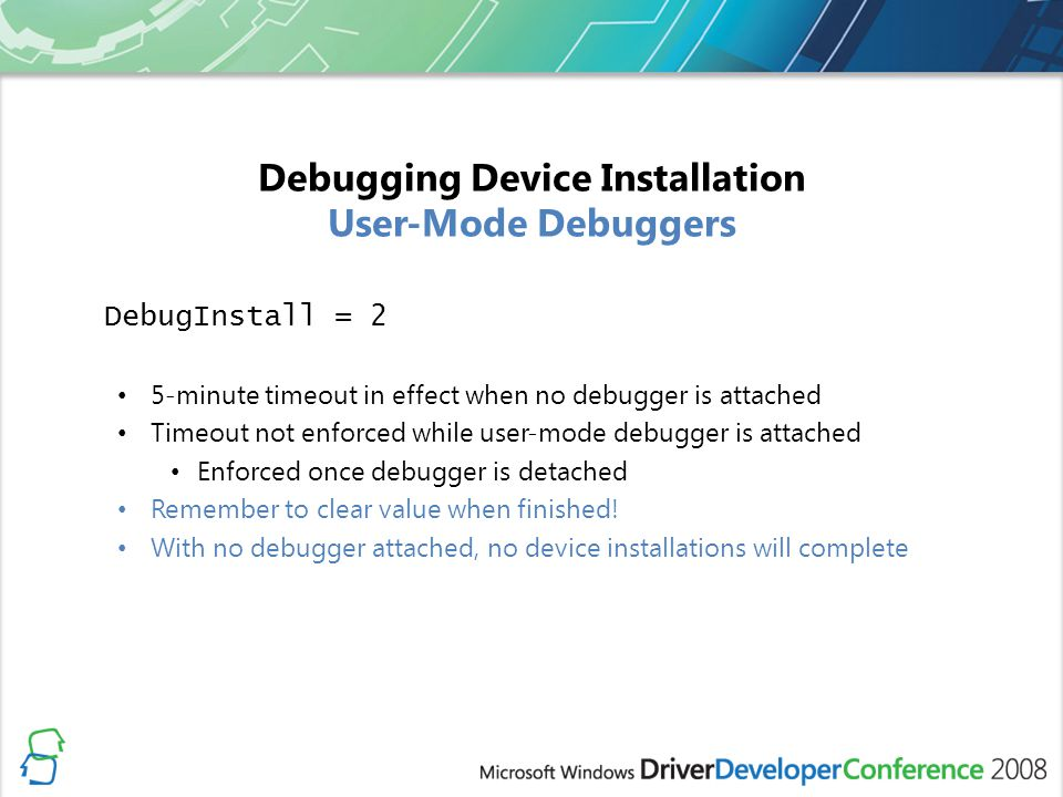 Debugging Device Installation User-Mode Debuggers DebugInstall = 2 5-minute timeout in effect when no debugger is attached Timeout not enforced while