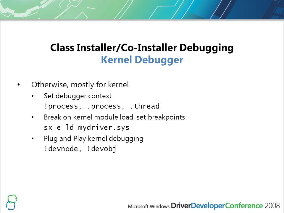 Class Installer/Co-Installer Debugging Kernel Debugger Otherwise, mostly for kernel Set debugger context !process,.process,.thread Break on kernel module load, set breakpoints sx e ld mydriver.sys Plug and Play kernel debugging !devnode, !devobj