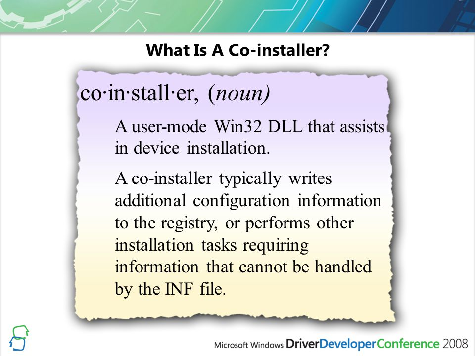 What Is A Co-installer? co·in·stall·er, (noun) A user-mode Win32 DLL that assists in device installation. A co-installer typically writes additional c